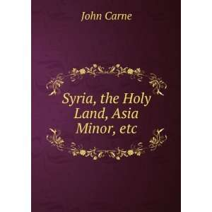 Syria, the Holy Land, Asia Minor, etc.: John Carne: Books