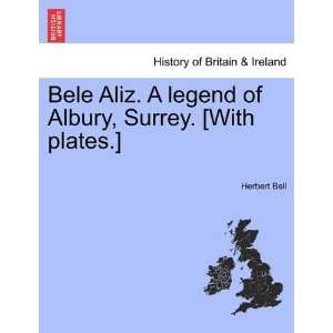 Bele Aliz. A legend of Albury, Surrey. [With plates