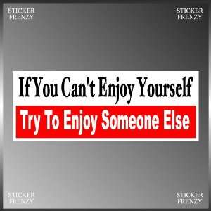 If You Cant Enjoy Yourself Funny Vinyl Decal Bumper Sticker 3 X 8